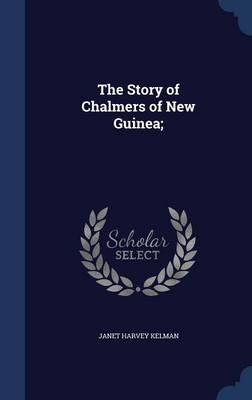 Story of Chalmers of New Guinea; by Janet Harvey