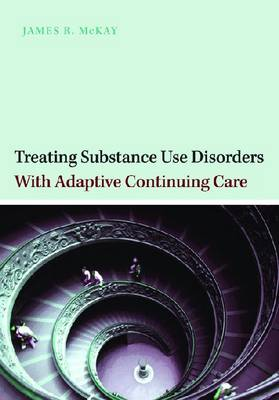 Treating Substance Abuse Disorders with Adaptive Continuing Care by James McKay