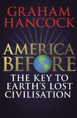 America Before: The Key to Earth's Lost Civilization: A new investigation into the mysteries of the human past by the bestselling author of Fingerprints of the Gods and Magicians of the Gods by Graham Hancock
