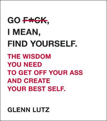 Go F*ck, I Mean, Find Yourself.: The Wisdom You Need to Get Off Your Ass and Create Your Best Self. by Glenn Lutz