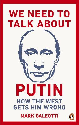 We Need to Talk About Putin: Why the West gets him wrong, and how to get him right by Mark Galeotti