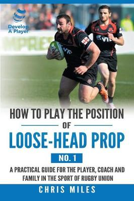 How to Play the Position of Loose-Head Prop (No. 1): A Practicl Guide for the Player, Coach and Family in the Sport of Rugby Union by Chris Miles