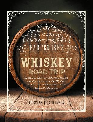 The Curious Bartender's Whiskey Road Trip: A Coast to Coast Tour of the Most Exciting Whiskey Distilleries in the Us, from Small-Scale Craft Operations to the Behemoths of Bourbon by Tristan Stephenson