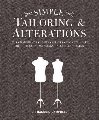Simple Tailoring & Alterations: Hems - Waistbands - Seams - Sleeves - Pockets - Cuffs - Darts - Tucks - Fastenings - Necklines - Linings by J. Francois-Campbell