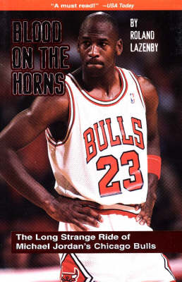 Blood on the Horns: The Long Strange Ride of Michael Jordan's Chicago Bulls by Roland Lazenby