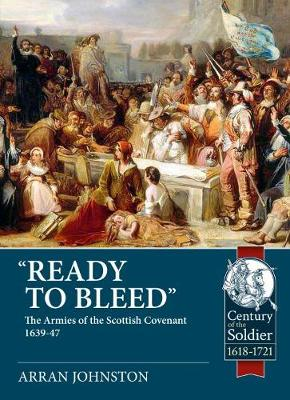 'Ready to Bleed': The Armies of the Scottish Covenant 1639-47 by Arran Johnston