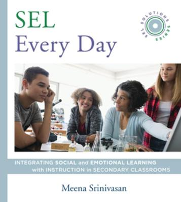 SEL Every Day: Integrating Social and Emotional Learning with Instruction in Secondary Classrooms (SEL Solutions Series) by Meena Srinivasan