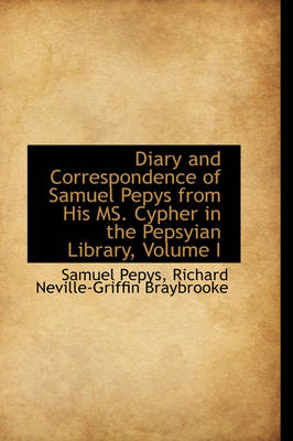 Diary and Correspondence of Samuel Pepys from His Ms. Cypher in the Pepsyian Library, Volume I book