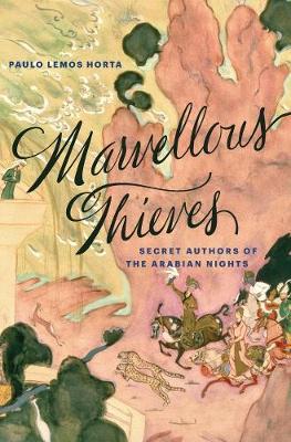 Marvellous Thieves: Secret Authors of the Arabian Nights by Paulo Lemos Horta