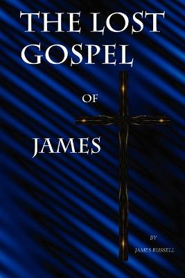 The Lost Gospel of James: A New Testament of Jesus of Galilee by Russell James