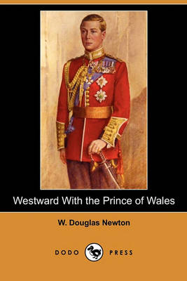 Westward with the Prince of Wales (Dodo Press) by Douglas Newton