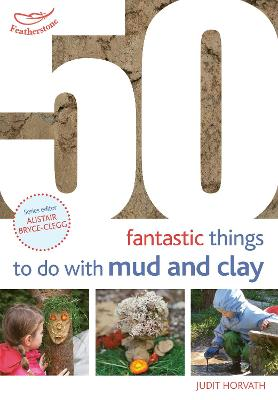 50 Fantastic Ideas for things to do with Mud and Clay by Judit Horvath