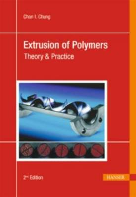 Extrusion of Polymers: Theory & Practice by Chan I. Chung