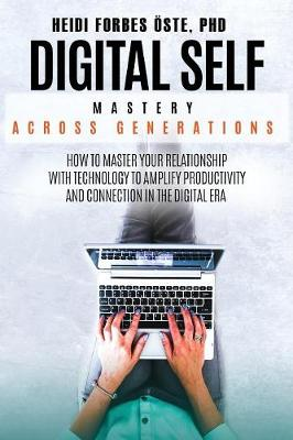 Digital Self Mastery Across Generations: How to Master Your Relationship with Technology to Amplify Productivity and Connection in the Digital Era by Heidi Cabot Forbes OEste