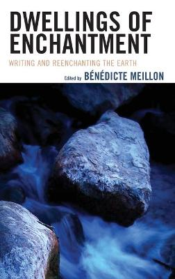 Dwellings of Enchantment: Writing and Reenchanting the Earth by Benedicte Meillon