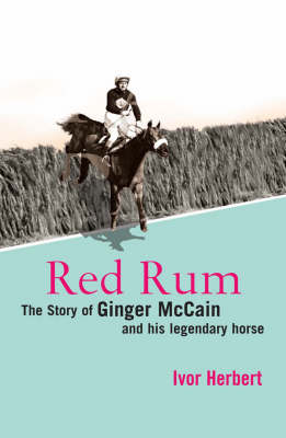 Red Rum: The Story of Ginger McCain and His Legendary Horse by Ivor Herbert