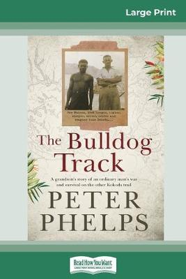 The Bulldog Track: A grandson's story of an ordinary man's war and survival on the other Kokoda trail (16pt Large Print Edition) by Peter Phelps
