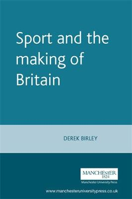 Sport and the Making of Britain by Derek Birley