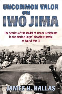 Uncommon Valor on Iwo Jima: The Stories of the Medal of Honor Recipients in the Marine Corps' Bloodiest Battle of World War II by James Hallas