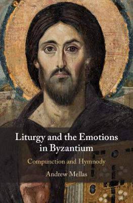 Liturgy and the Emotions in Byzantium: Compunction and Hymnody by Andrew Mellas