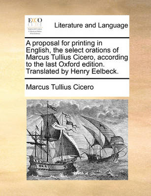 A Proposal for Printing in English, the Select Orations of Marcus Tullius Cicero, According to the Last Oxford Edition. Translated by Henry Eelbeck. by Marcus Tullius Cicero