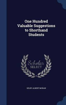 One Hundred Valuable Suggestions to Shorthand Students by Selby Albert Moran