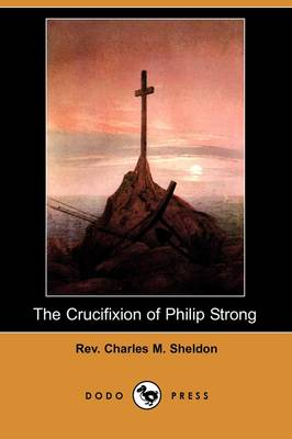 Crucifixion of Philip Strong (Dodo Press) by REV Charles M Sheldon
