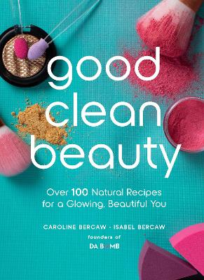 Good Clean Beauty: Over 100 Natural Recipes for a Glowing, Beautiful You by Caroline Bercaw