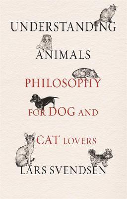 Understanding Animals: Philosophy for Dog and Cat Lovers by Lars Svendsen