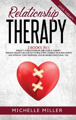 Relationship Therapy: 2 BOOKS IN 1: ANXIETY IN RELATIONSHIP AND COUPLE THERAPY. Manage anxiety in love in 7 simple steps, change your bad habits and improve your marriage, rescue broken emotional relationships. by Michelle Miller
