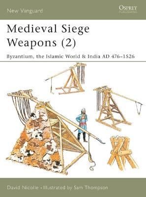 Medieval Siege Weapons Byzantium, the Islamic World and India Pt. 2 by David Nicolle