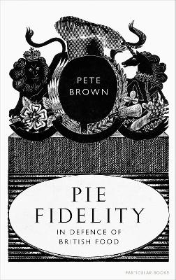 Pie Fidelity: In Defence of British Food by Pete Brown