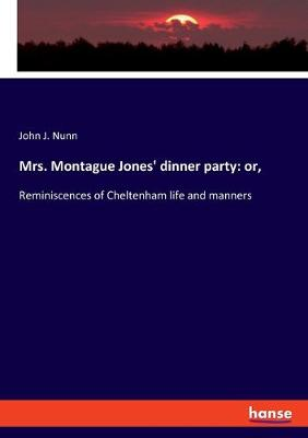 Mrs. Montague Jones' dinner party: or: Reminiscences of Cheltenham life and manners by John J Nunn