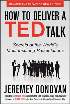 How to Deliver a TED Talk: Secrets of the World's Most Inspiring Presentations, revised and expanded new edition, with a foreword by Richard St. John and an afterword by Simon Sinek by Jeremey Donovan