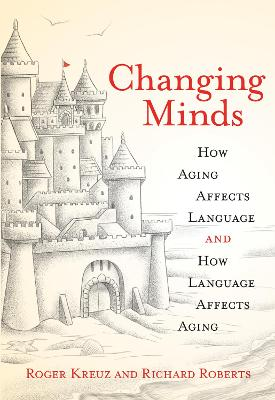 Changing Minds: How Aging Affects Language and How Language Affects Aging by Roger Kreuz