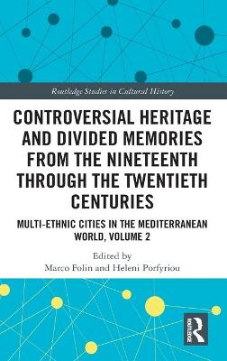 Controversial Heritage and Divided Memories from the Nineteenth Through the Twentieth Centuries: Multi-Ethnic Cities in the Mediterranean World, Volume 2 by Marco Folin