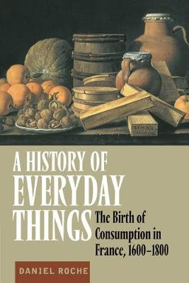 A History of Everyday Things: The Birth of Consumption in France, 1600-1800 by Daniel Roche
