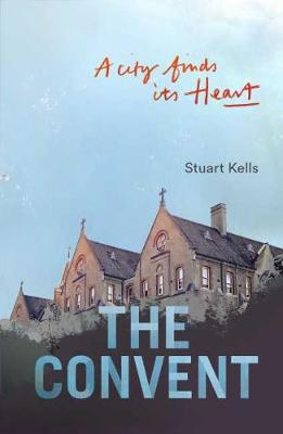 The Convent: A City finds its Heart by Stuart Kells
