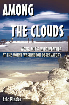 Among the Clouds: Work, Wit & Wild Weather at the Mount Washington Observatory by Eric Pinder