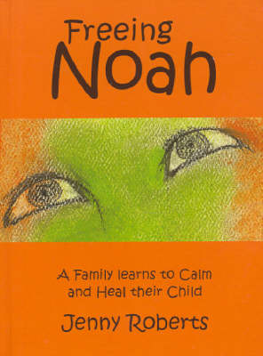 Freeing Noah: A Family Learns to Calm and Heal Their Child by Jenny Roberts
