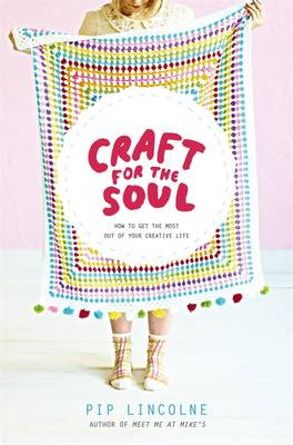 Craft For The Soul: How To Get The Most Out Of Your CreativeLife by Pip Lincolne