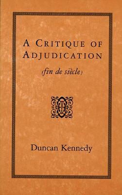 Critique of Adjudication (Fin de Siecle) by Duncan Kennedy