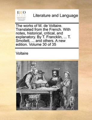 The Works of M. de Voltaire. Translated from the French. with Notes, Historical, Critical, and Explanatory. by T. Francklin, ... T. Smollett, ... and Others. a New Edition. Volume 30 of 35 by Voltaire