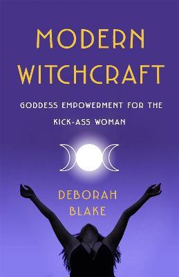 Modern Witchcraft: Goddess Empowerment for the Kick-Ass Woman by Deborah Blake