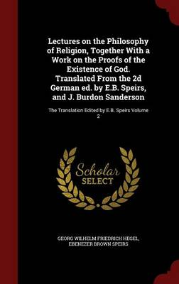 Lectures on the Philosophy of Religion, Together with a Work on the Proofs of the Existence of God. Translated from the 2D German Ed. by E.B. Speirs, and J. Burdon Sanderson: The Translation Edited by E.B. Speirs Volume 2 by Georg Wilhelm Friedrich Hegel