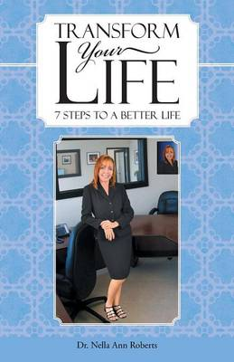 Transform Your Life: 7 Steps to a Better Life by Dr Nella Ann Roberts