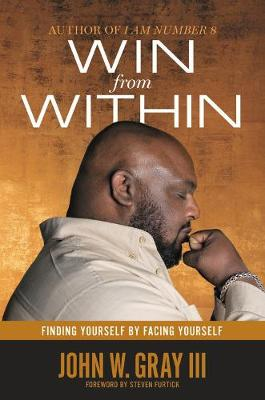 Win from Within: Finding Yourself by Facing Yourself by John W. Gray