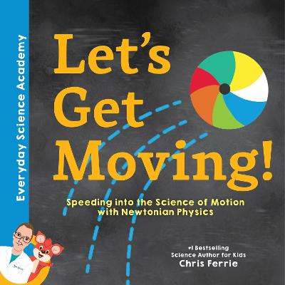 Let's Get Moving!: Speeding into the Science of Motion with Newtonian Physics by Chris Ferrie