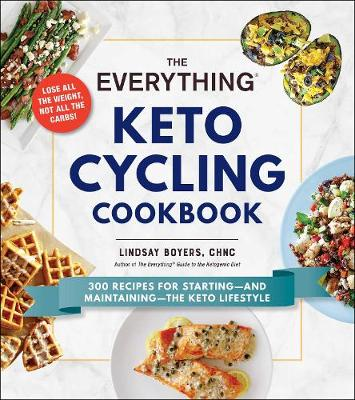 The Everything Keto Cycling Cookbook: 300 Recipes for Starting--and Maintaining--the Keto Lifestyle by Lindsay Boyers