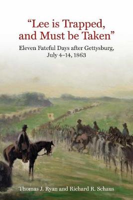 """""""Lee is Trapped, and Must be Taken"""": Eleven Fateful Days After Gettysburg: July 4 to July 14, 1863 by Thomas J. Ryan"""
